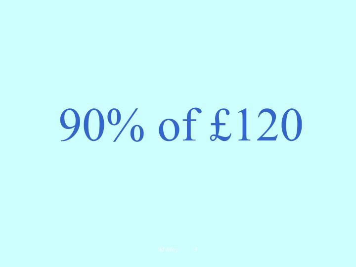 90% of £120