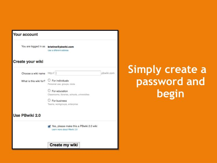Simply create a password and begin