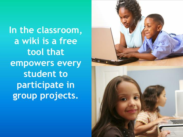 In the classroom, a wiki is a free tool that empowers every student to participate in group projects.