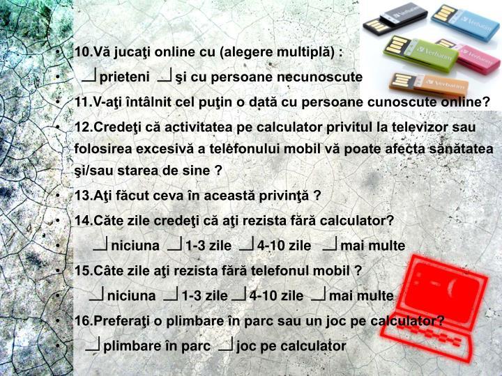 10.Vă jucaţi online cu (alegere multiplă) :