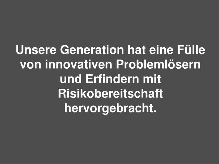 Unsere Generation hat eine Fülle von innovativen Problemlösern und Erfindern mit Risikobereitschaft hervorgebracht.