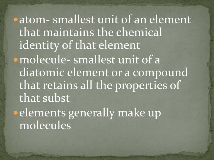 atom- smallest unit of an element that maintains the chemical identity of that element
