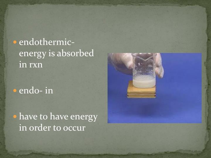 endothermic- energy is absorbed in