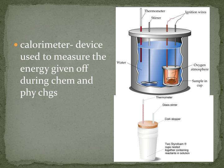 calorimeter- device used to measure the energy given off during