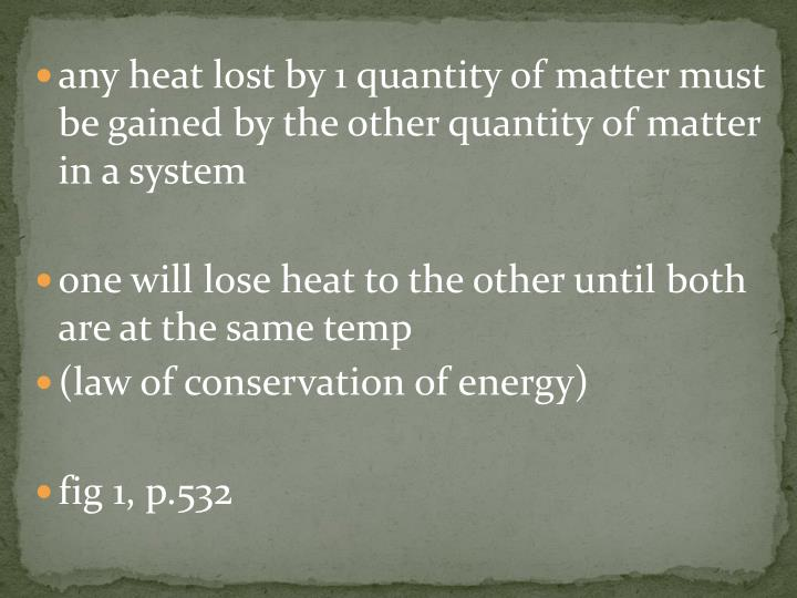 any heat lost by 1 quantity of matter must be gained by the other quantity of matter in a system