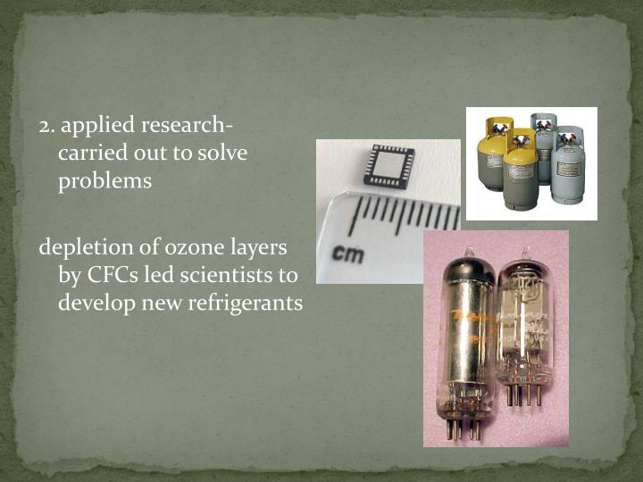 2. applied research-  carried out to solve problems