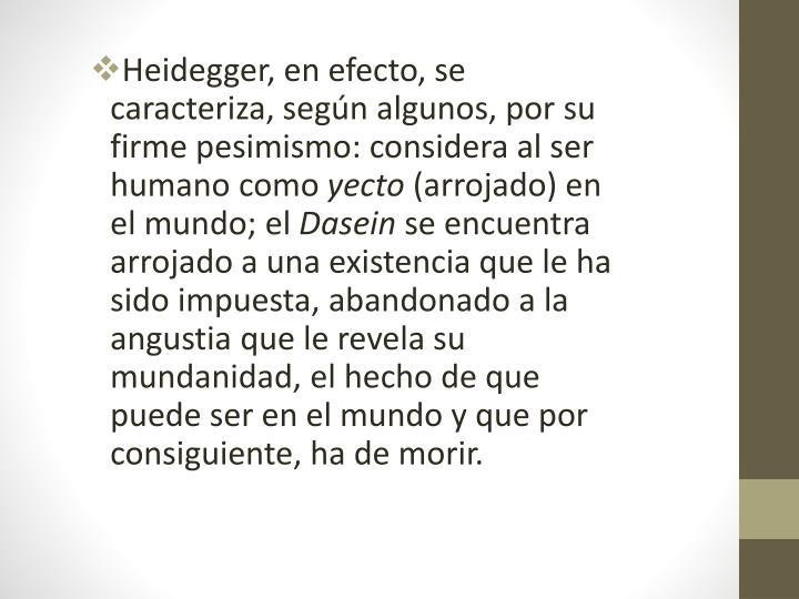 Heidegger, en efecto, se caracteriza, según algunos, por su firmepesimismo: considera al ser humano como