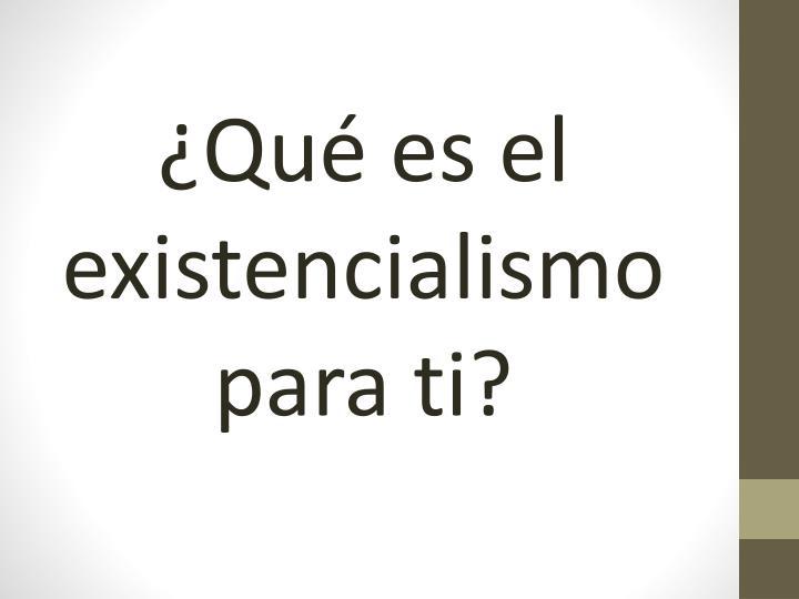 ¿Qué es el existencialismo para ti?