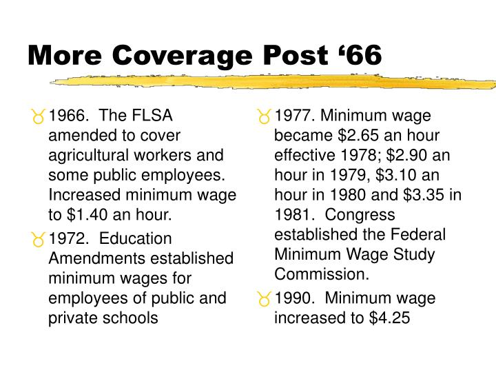 1966.  The FLSA  amended to cover agricultural workers and some public employees.  Increased minimum wage to $1.40 an hour.