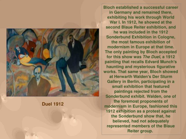 Bloch established a successful career in Germany and remained there, exhibiting his work through World War I. In 1912, he showed at the second Blaue Reiter exhibition, and he was included in the 1912 Sonderbund Exhibition in Cologne, the most famous exhibition of modernism in Europe at that time. The only painting by Bloch accepted for this show was