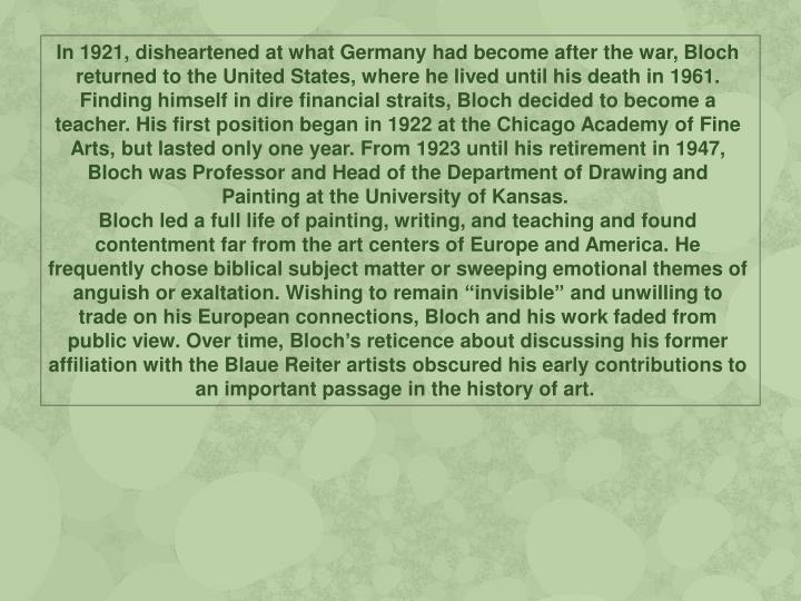 In 1921, disheartened at what Germany had become after the war, Bloch returned to the United States, where he lived until his death in 1961. Finding himself in dire financial straits, Bloch decided to become a teacher. His first position began in 1922 at the Chicago Academy of Fine Arts, but lasted only one year. From 1923 until his retirement in 1947, Bloch was Professor and Head of the Department of Drawing and Painting at the University of Kansas.