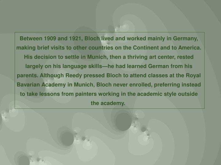 Between 1909 and 1921, Bloch lived and worked mainly in Germany, making brief visits to other countries on the Continent and to America. His decision to settle in Munich, then a thriving art center, rested largely on his language skills—he had learned German from his parents. Although Reedy pressed Bloch to attend classes at the Royal Bavarian Academy in Munich, Bloch never enrolled, preferring instead to take lessons from painters working in the academic style outside the academy.