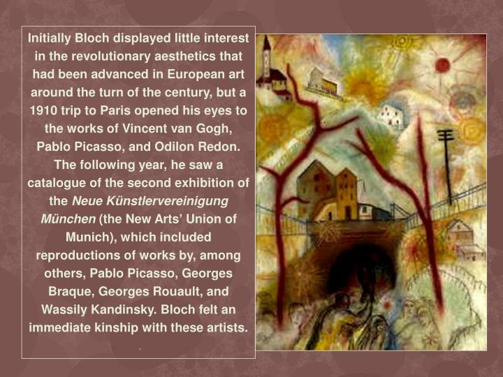 Initially Bloch displayed little interest in the revolutionary aesthetics that had been advanced in European art around the turn of the century, but a 1910 trip to Paris opened his eyes to the works of Vincent van Gogh, Pablo Picasso, and Odilon Redon. The following year, he saw a catalogue of the second exhibition of the