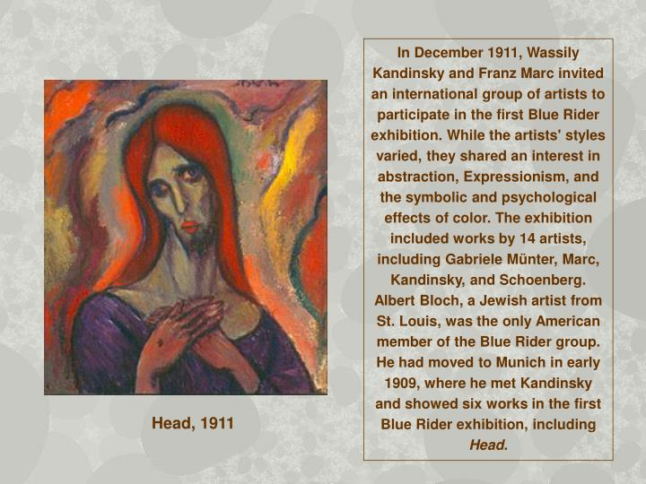 In December 1911, Wassily Kandinsky and Franz Marc invited an international group of artists to participate in the first Blue Rider exhibition. While the artists' styles varied, they shared an interest in abstraction, Expressionism, and the symbolic and psychological effects of color. The exhibition included works by 14 artists, including Gabriele Münter, Marc, Kandinsky, and Schoenberg. Albert Bloch, a Jewish artist from St. Louis, was the only American member of the Blue Rider group. He had moved to Munich in early 1909, where he met Kandinsky and showed six works in the first Blue Rider exhibition, including