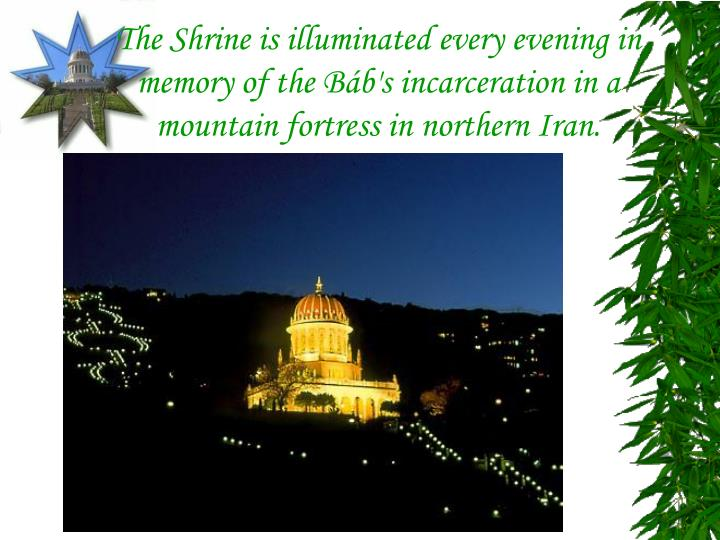 The Shrine is illuminated every evening in memory of the Báb's incarceration in a mountain fortress in northern Iran.