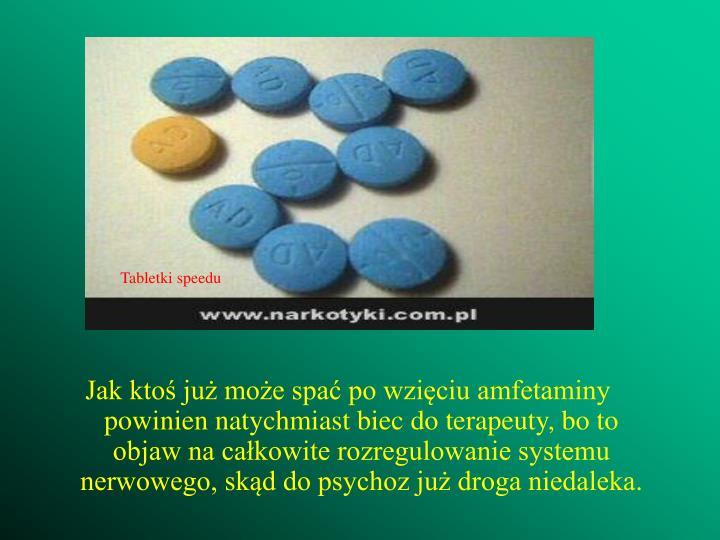 Jak ktoś już może spać po wzięciu amfetaminy powinien natychmiast biec do terapeuty, bo to objaw na całkowite rozregulowanie systemu nerwowego, skąd do psychoz już droga niedaleka