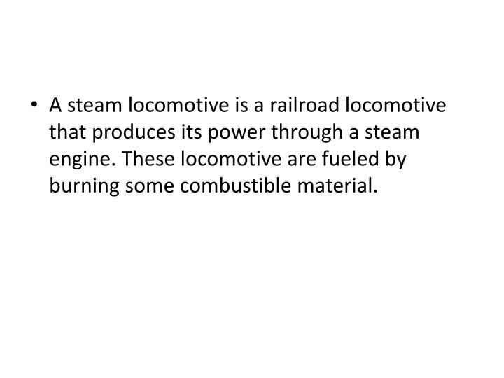 A steam locomotive is a railroad locomotive that produces its power through a steam engine. These locomotive are fueled by burning some combustible material.