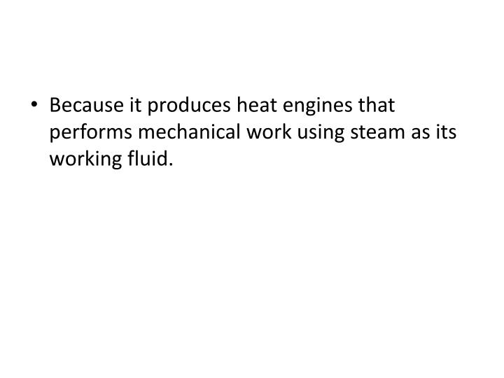 Because it produces heat engines that performs mechanical work using steam as its working fluid.