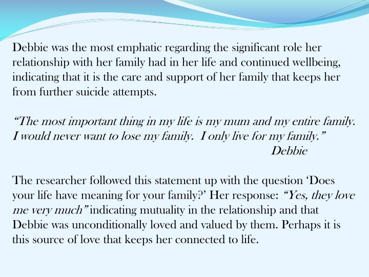 Debbie was the most emphatic regarding the significant role her relationship with her family had in her life and continued wellbeing, indicating that it is the care and support of her family that keeps her from further suicide attempts.