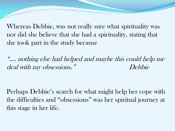 Whereas Debbie, was not really sure what spirituality was nor did she believe that she had a spirituality, stating that she took part in the study because
