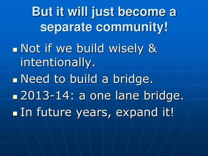 But it will just become a separate community!