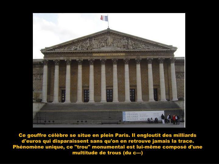 """Ce gouffre célèbre se situe en plein Paris. Il engloutit des milliards d'euros qui disparaissent sans qu'on en retrouve jamais la trace. Phénomène unique, ce """"trou"""" monumental est lui-même composé d'une multitude de trous (du c---)"""