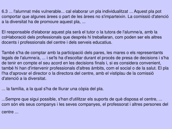 6.3 ... l'alumnat més vulnerable... cal elaborar un pla individualitzat ... Aquest pla pot comportar que algunes àrees o part de les àrees no s'imparteixin. La comissió d'atenció a la diversitat ha de promoure aquest pla, ...