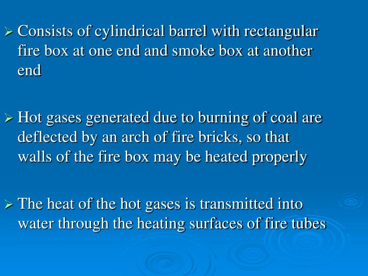 Consists of cylindrical barrel with rectangular fire box at one end and smoke box at another end