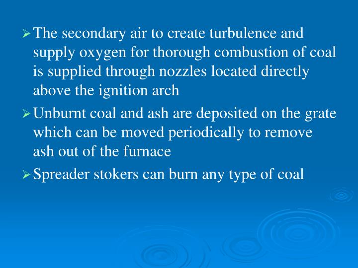 The secondary air to create turbulence and supply oxygen for thorough combustion of coal is supplied through nozzles located directly above the ignition arch