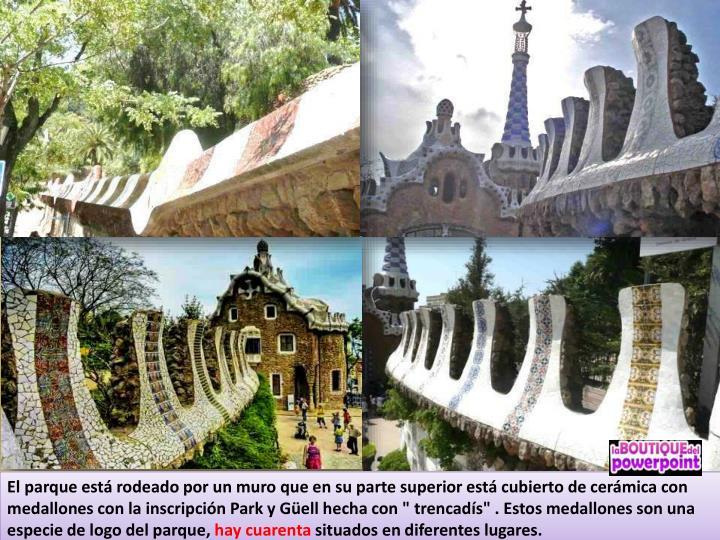 """El parque está rodeado por un muro que en su parte superior está cubierto de cerámica con medallones con la inscripción Park y Güell hecha con """" trencadís"""" . Estos medallones son una especie de logo del parque,"""