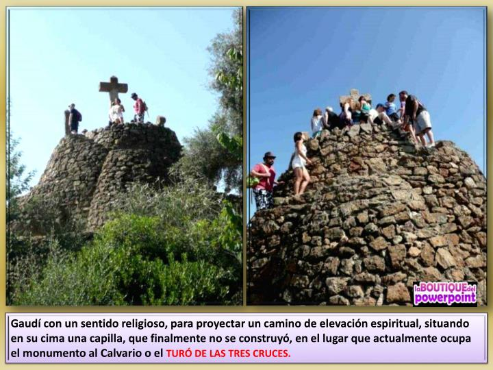 Gaudí con un sentido religioso, para proyectar un camino de elevación espiritual, situando en su cima una capilla, que finalmente no se construyó, en el lugar que actualmente ocupa el monumento al Calvario o el