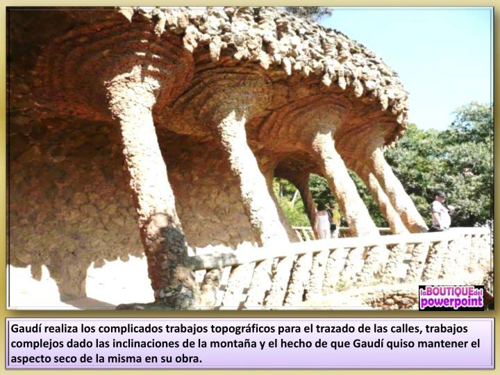 Gaudí realiza los complicados trabajos topográficos para el trazado de las calles, trabajos complejos dado las inclinaciones de la montaña y el hecho de que Gaudí quiso mantener el aspecto seco de la misma en su obra.