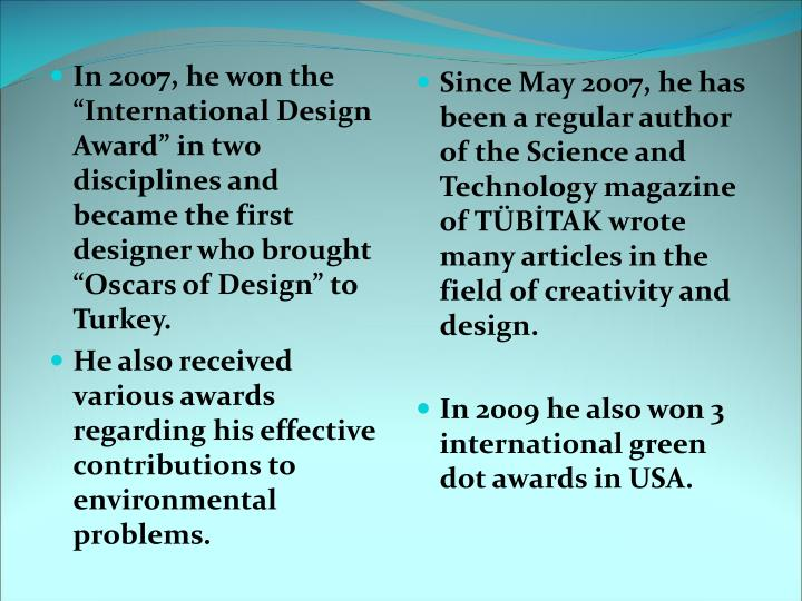 """In 2007, he won the """"International Design Award"""" in two disciplines and became the first designer who brought """"Oscars of Design"""" to Turkey."""