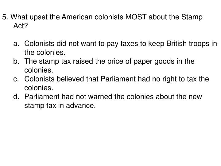 5. What upset the American colonists MOST about the Stamp Act?