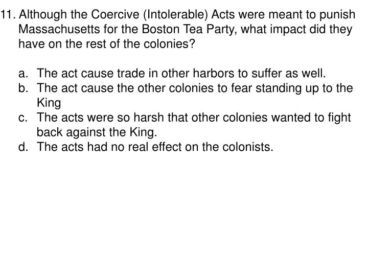 11. Although the Coercive (Intolerable) Acts were meant to punish Massachusetts for the Boston Tea Party, what impact did they have on the rest of the colonies?