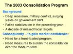 the 2003 consolidation program