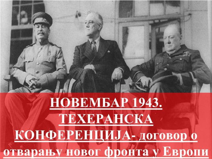 НОВЕМБАР 1943.  ТЕХЕРАНСКА КОНФЕРЕНЦИЈА- договор о отварању новог фронта у Европи