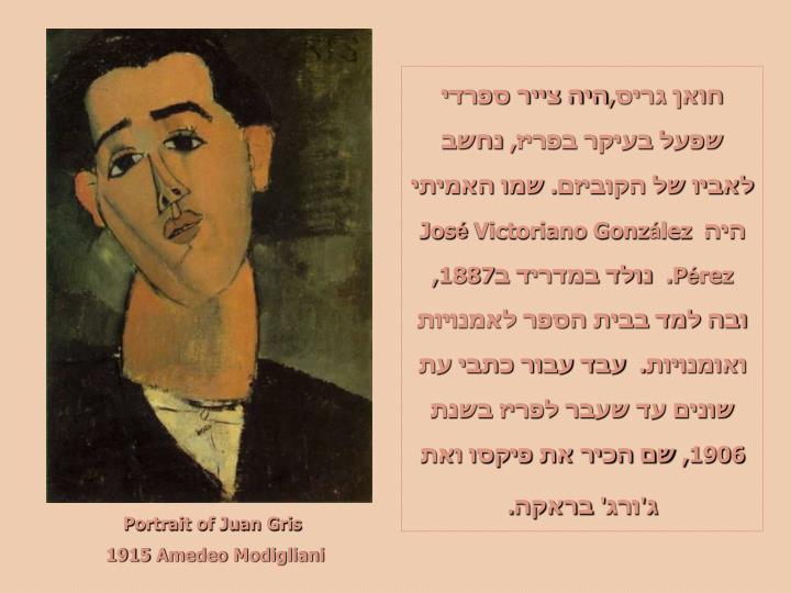 חואן גריס,היה צייר ספרדי שפעל בעיקר בפריז, נחשב לאביו של הקוביזם. שמו האמיתי היה