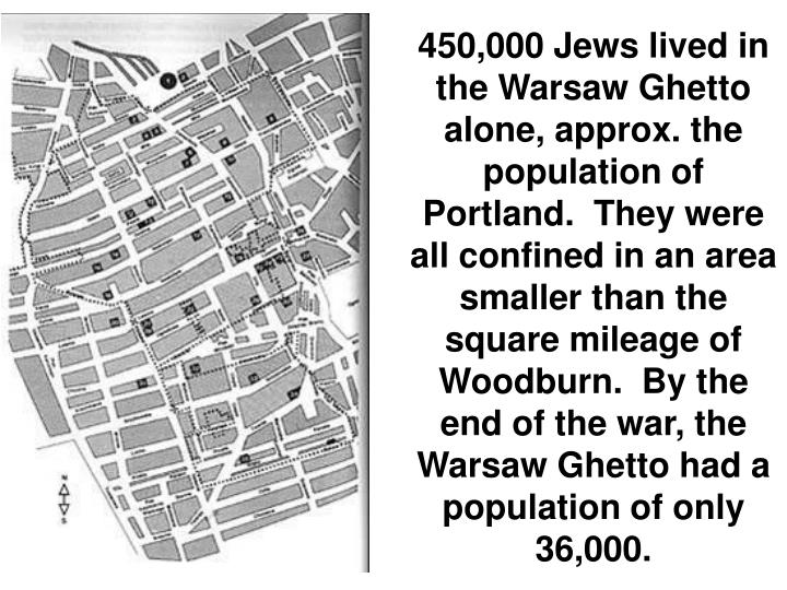 450,000 Jews lived in the Warsaw Ghetto alone, approx. the population of Portland.  They were all confined in an area smaller than the square mileage of Woodburn.  By the end of the war, the Warsaw Ghetto had a population of only 36,000.