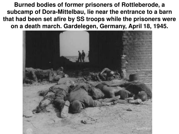Burned bodies of former prisoners of Rottleberode, a subcamp of Dora-Mittelbau, lie near the entrance to a barn that had been set afire by SS troops while the prisoners were on a death march. Gardelegen, Germany, April 18, 1945.