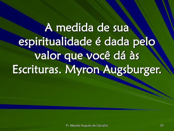 A medida de sua espiritualidade é dada pelo valor que você dá às Escrituras. Myron Augsburger.