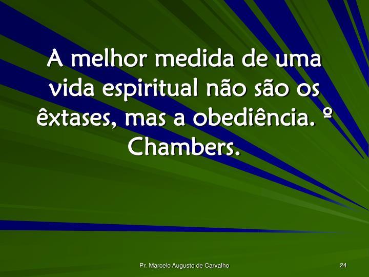 A melhor medida de uma vida espiritual não são os êxtases, mas a obediência. º Chambers.