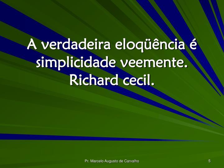 A verdadeira eloqüência é simplicidade veemente. Richard cecil.
