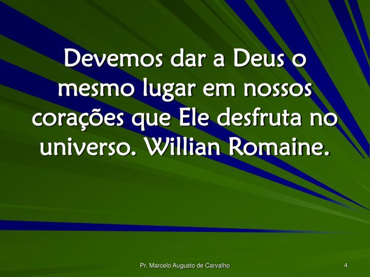 Devemos dar a Deus o mesmo lugar em nossos corações que Ele desfruta no universo. Willian Romaine.