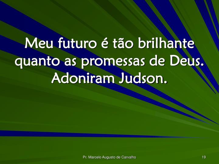 Meu futuro é tão brilhante quanto as promessas de Deus. Adoniram Judson.
