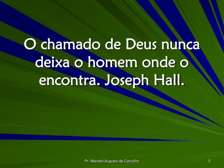 O chamado de Deus nunca deixa o homem onde o encontra. Joseph Hall.