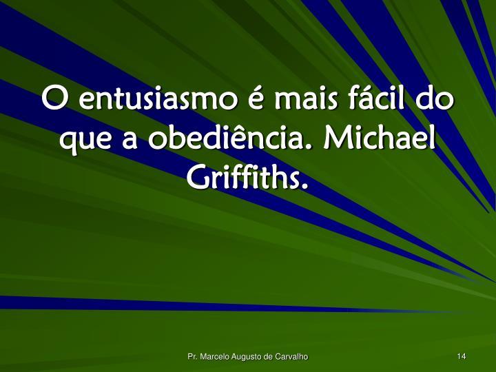 O entusiasmo é mais fácil do que a obediência. Michael Griffiths.