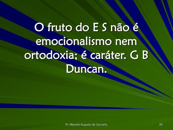 O fruto do E S não é emocionalismo nem ortodoxia; é caráter. G B Duncan.