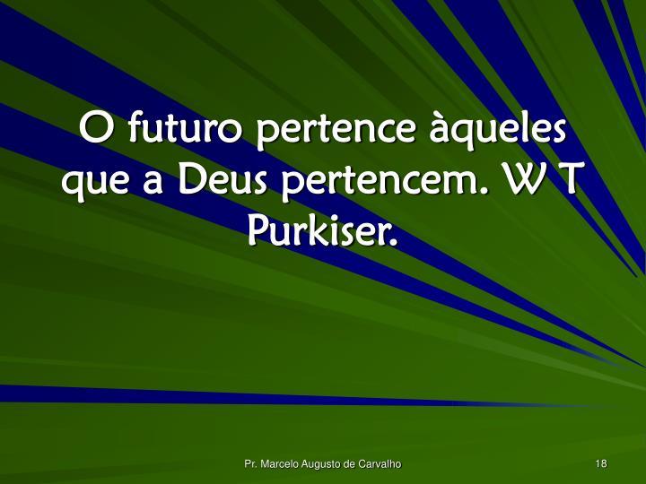 O futuro pertence àqueles que a Deus pertencem. W T Purkiser.