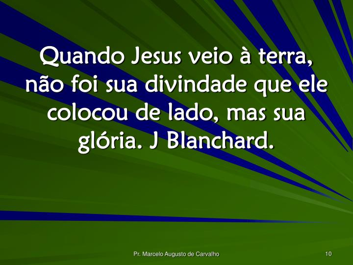 Quando Jesus veio à terra, não foi sua divindade que ele colocou de lado, mas sua glória. J Blanchard.